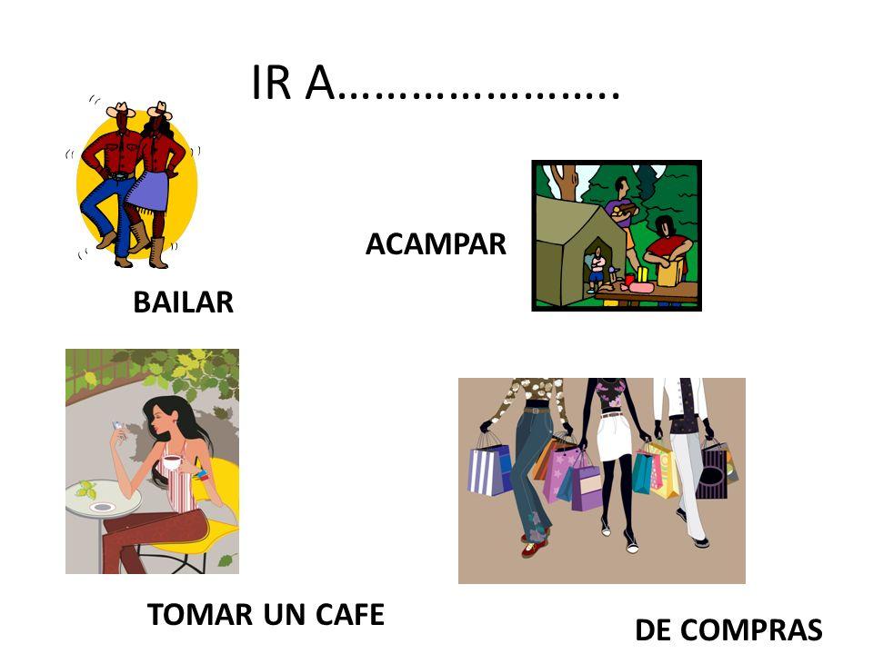 IR A………………….. ACAMPAR BAILAR TOMAR UN CAFE DE COMPRAS