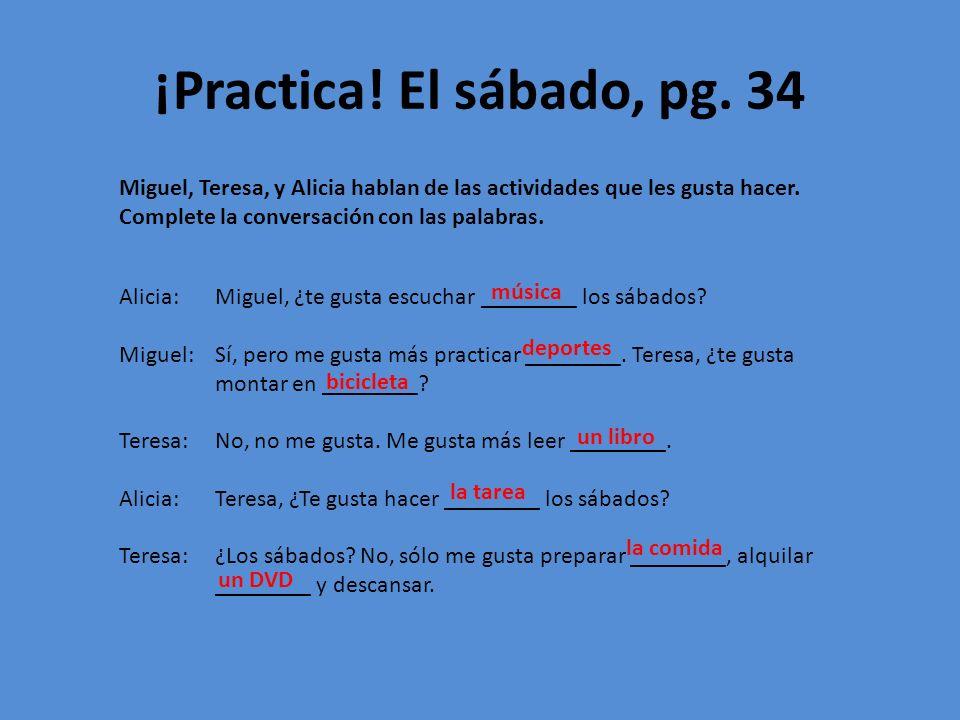 ¡Practica! El sábado, pg. 34 Miguel, Teresa, y Alicia hablan de las actividades que les gusta hacer. Complete la conversación con las palabras.