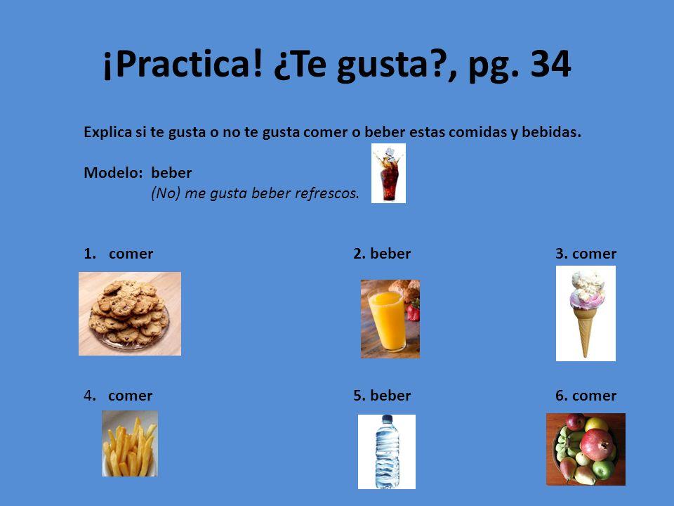 ¡Practica! ¿Te gusta , pg. 34 Explica si te gusta o no te gusta comer o beber estas comidas y bebidas.