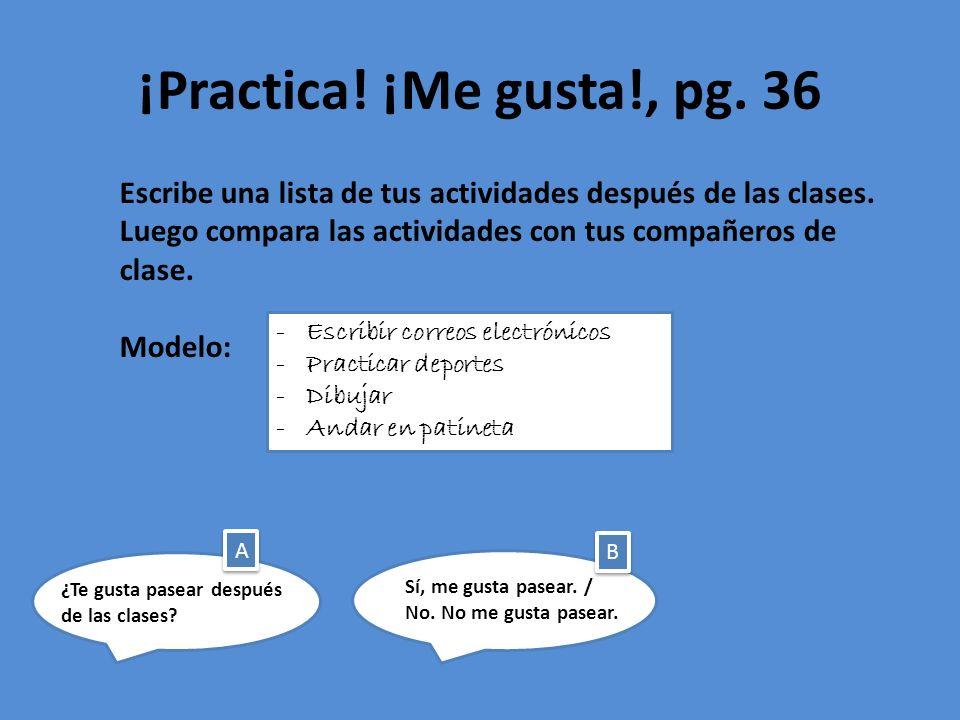 ¡Practica! ¡Me gusta!, pg. 36 Escribe una lista de tus actividades después de las clases. Luego compara las actividades con tus compañeros de clase.