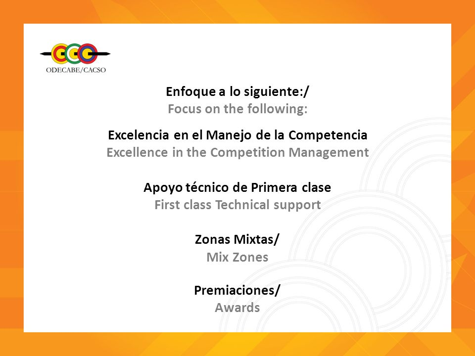 Enfoque a lo siguiente:/ Focus on the following: Excelencia en el Manejo de la Competencia Excellence in the Competition Management Apoyo técnico de Primera clase First class Technical support Zonas Mixtas/ Mix Zones Premiaciones/ Awards