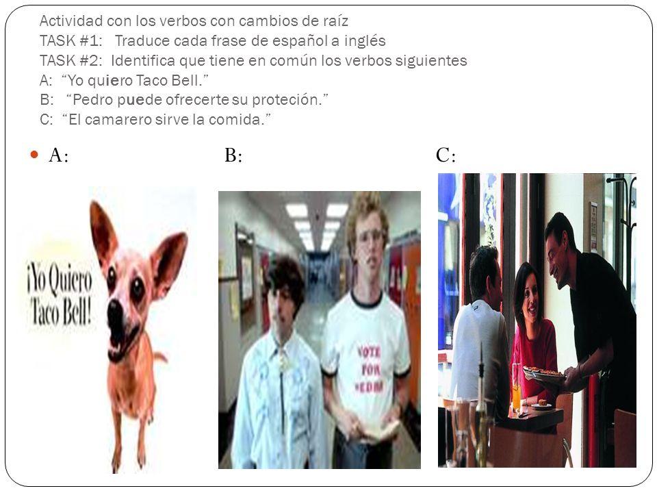 Actividad con los verbos con cambios de raíz TASK #1: Traduce cada frase de español a inglés TASK #2: Identifica que tiene en común los verbos siguientes A: Yo quiero Taco Bell. B: Pedro puede ofrecerte su proteción. C: El camarero sirve la comida.
