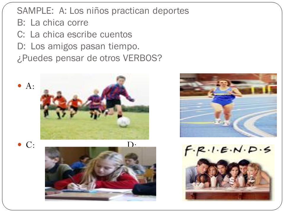 SAMPLE: A: Los niños practican deportes B: La chica corre C: La chica escribe cuentos D: Los amigos pasan tiempo. ¿Puedes pensar de otros VERBOS