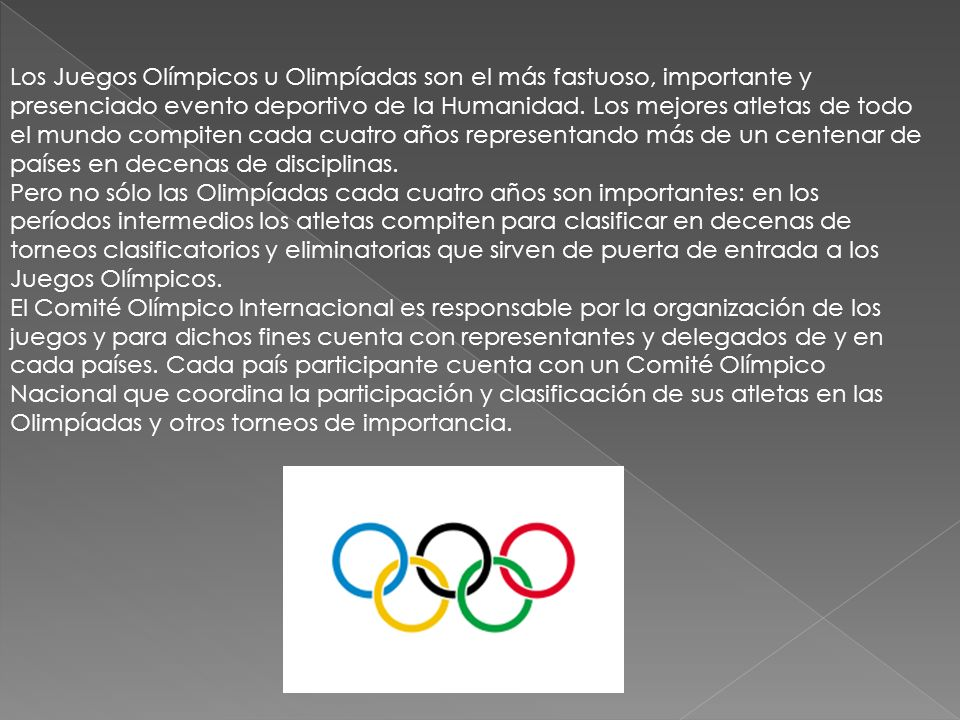 Los Juegos Olímpicos u Olimpíadas son el más fastuoso, importante y presenciado evento deportivo de la Humanidad. Los mejores atletas de todo el mundo compiten cada cuatro años representando más de un centenar de países en decenas de disciplinas.