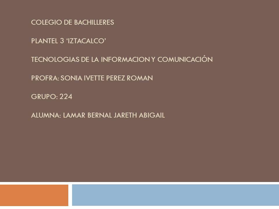 Colegio de Bachilleres Plantel 3 'Iztacalco' Tecnologias de la Informacion y Comunicación Profra: Sonia Ivette Perez Roman Grupo: 224 Alumna: Lamar Bernal Jareth Abigail