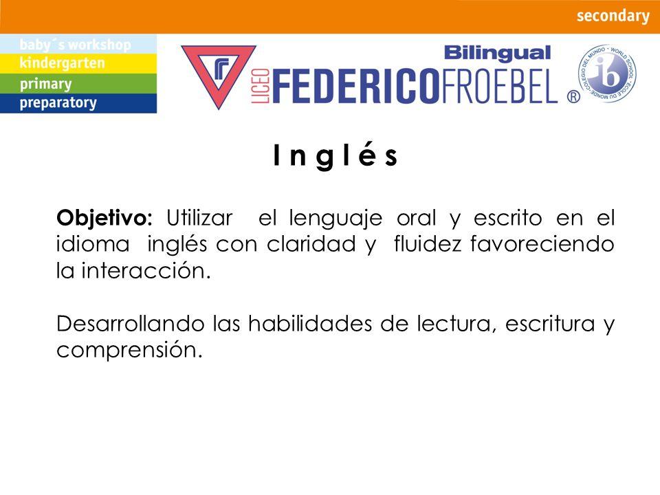 I n g l é s Objetivo: Utilizar el lenguaje oral y escrito en el idioma inglés con claridad y fluidez favoreciendo la interacción.