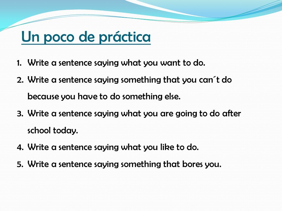 Un poco de práctica Write a sentence saying what you want to do.