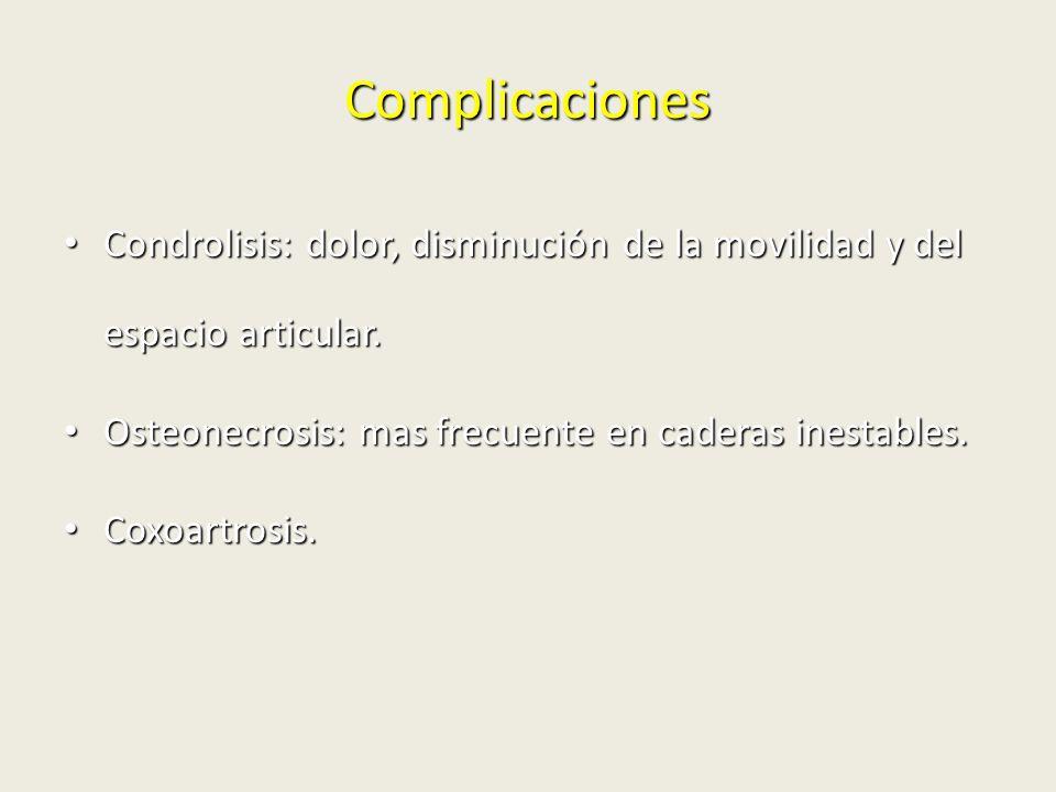 Complicaciones Condrolisis: dolor, disminución de la movilidad y del espacio articular. Osteonecrosis: mas frecuente en caderas inestables.