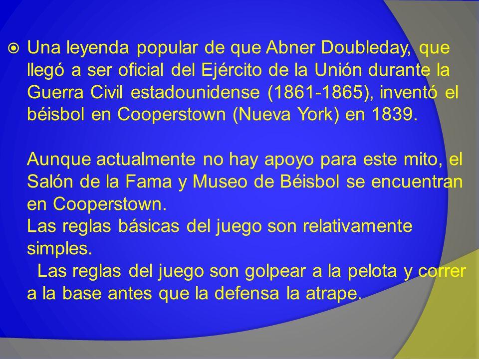 Una leyenda popular de que Abner Doubleday, que llegó a ser oficial del Ejército de la Unión durante la Guerra Civil estadounidense (1861-1865), inventó el béisbol en Cooperstown (Nueva York) en 1839.
