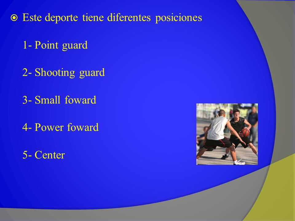 Este deporte tiene diferentes posiciones 1- Point guard 2- Shooting guard 3- Small foward 4- Power foward 5- Center
