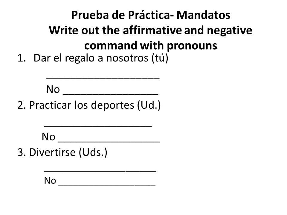 Prueba de Práctica- Mandatos Write out the affirmative and negative command with pronouns