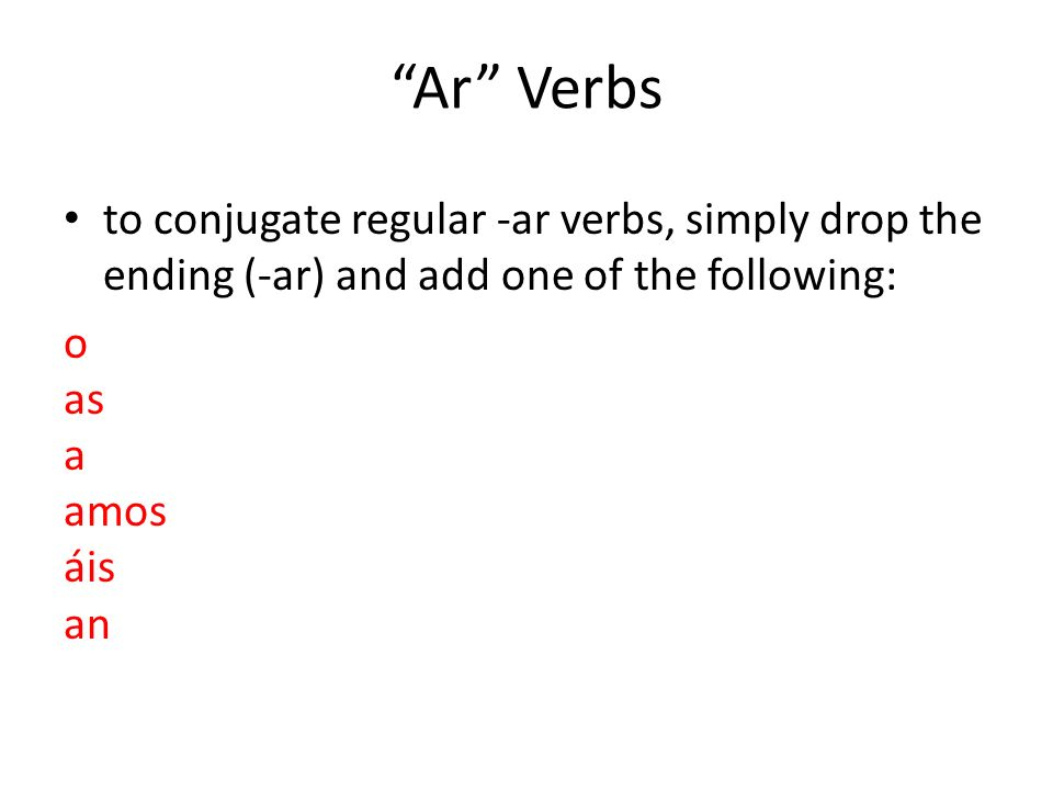 Ar Verbs to conjugate regular -ar verbs, simply drop the ending (-ar) and add one of the following: