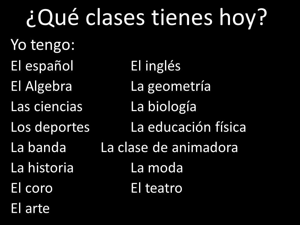 ¿Qué clases tienes hoy Yo tengo: El español El inglés