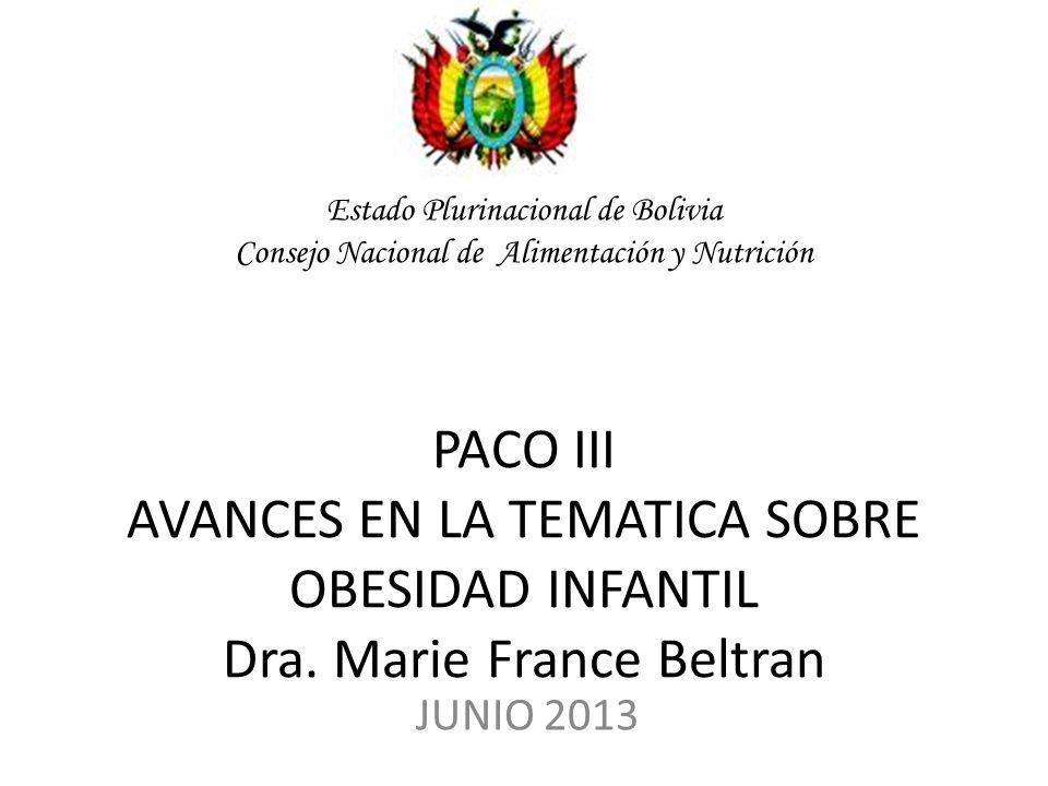 Estado Plurinacional de Bolivia Consejo Nacional de Alimentación y Nutrición PACO III AVANCES EN LA TEMATICA SOBRE OBESIDAD INFANTIL Dra. Marie France Beltran
