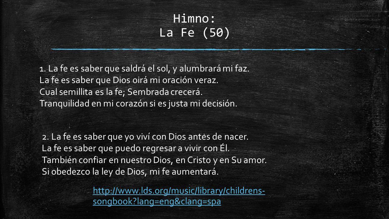 Himno: La Fe (50) 1. La fe es saber que saldrá el sol, y alumbrará mi faz. La fe es saber que Dios oirá mi oración veraz.
