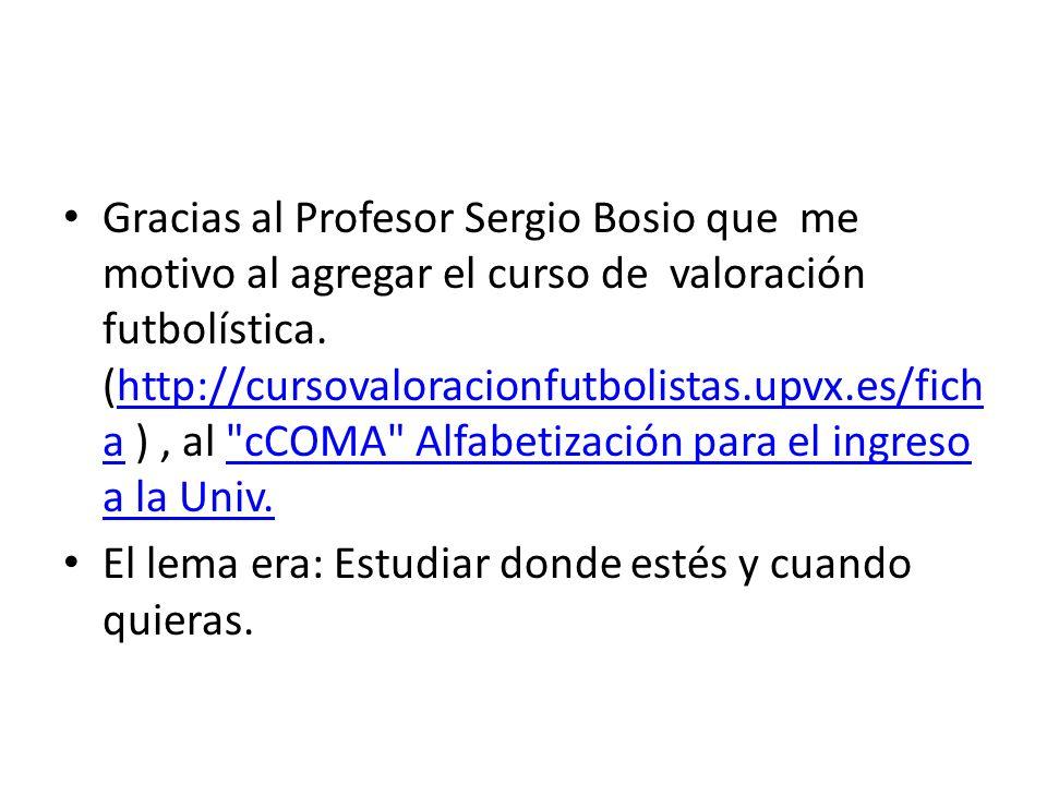 Gracias al Profesor Sergio Bosio que me motivo al agregar el curso de valoración futbolística. (http://cursovaloracionfutbolistas.upvx.es/ficha ) , al cCOMA Alfabetización para el ingreso a la Univ.