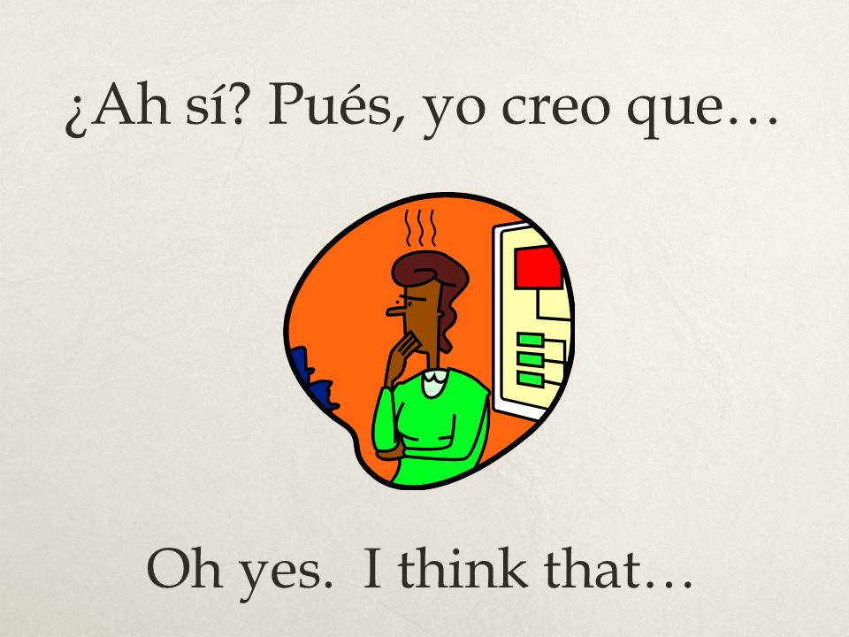 ¿Ah sí Pués, yo creo que… Oh yes. I think that…