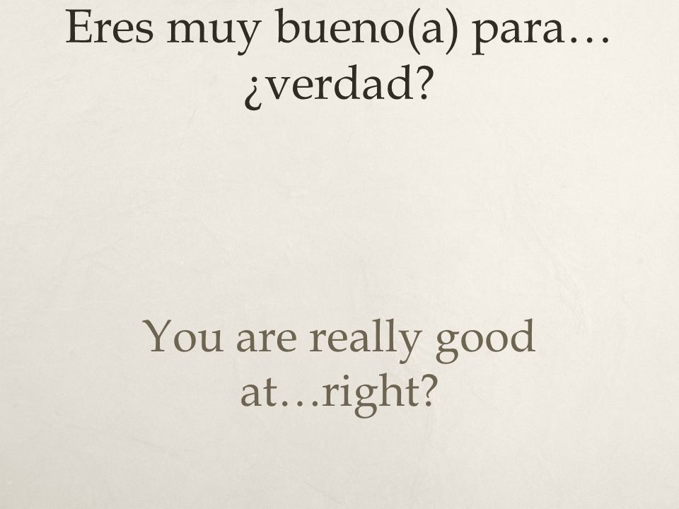 Eres muy bueno(a) para… ¿verdad