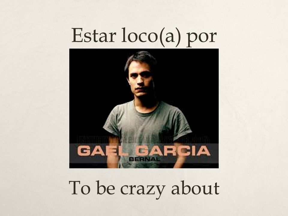 Estar loco(a) por To be crazy about