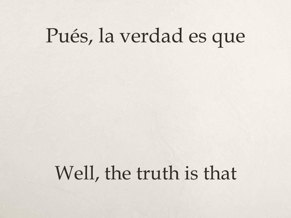 Pués, la verdad es que Well, the truth is that