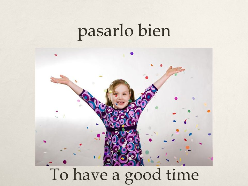 pasarlo bien To have a good time