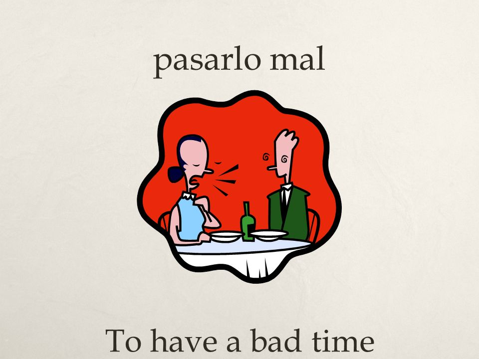 pasarlo mal To have a bad time