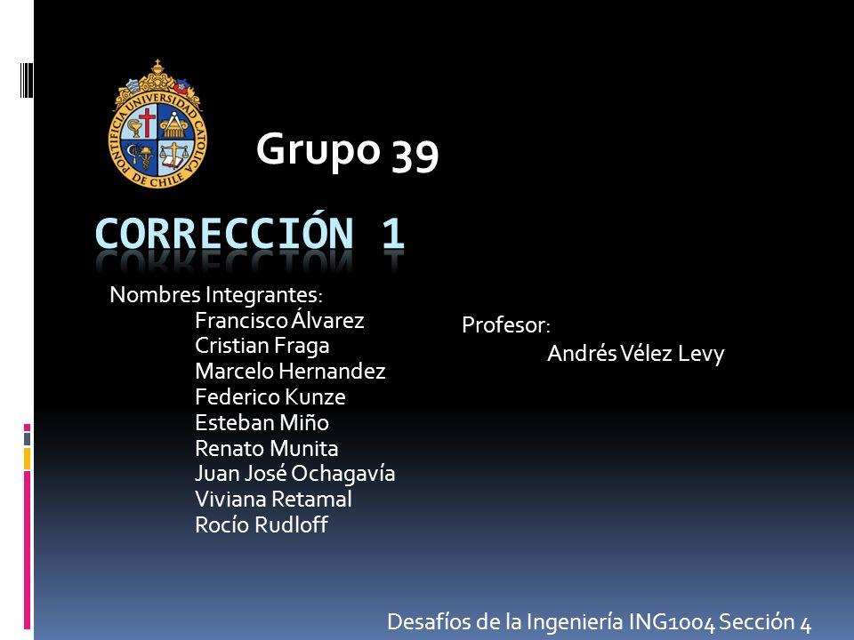 Grupo 39 Corrección 1 Profesor: Nombres Integrantes: Andrés Vélez Levy