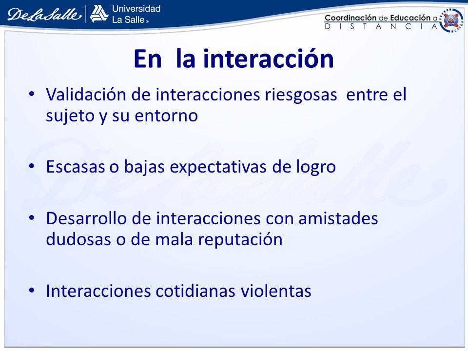 En la interacción Validación de interacciones riesgosas entre el sujeto y su entorno. Escasas o bajas expectativas de logro.