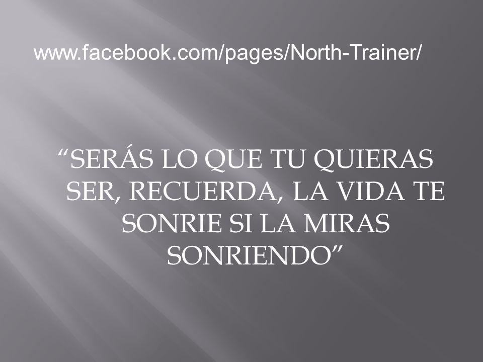 www.facebook.com/pages/North-Trainer/ SERÁS LO QUE TU QUIERAS SER, RECUERDA, LA VIDA TE SONRIE SI LA MIRAS SONRIENDO