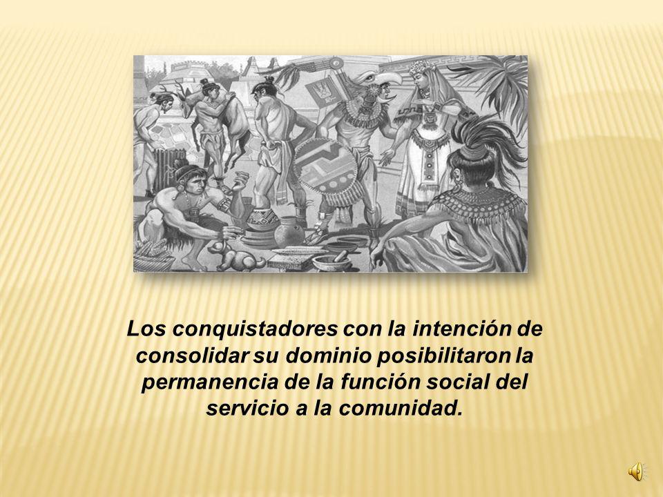 Los conquistadores con la intención de consolidar su dominio posibilitaron la permanencia de la función social del servicio a la comunidad.