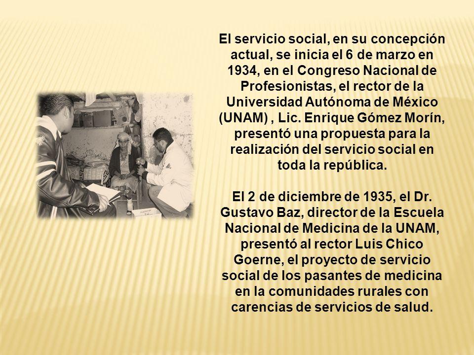 El servicio social, en su concepción actual, se inicia el 6 de marzo en 1934, en el Congreso Nacional de Profesionistas, el rector de la Universidad Autónoma de México (UNAM) , Lic. Enrique Gómez Morín, presentó una propuesta para la realización del servicio social en toda la república.