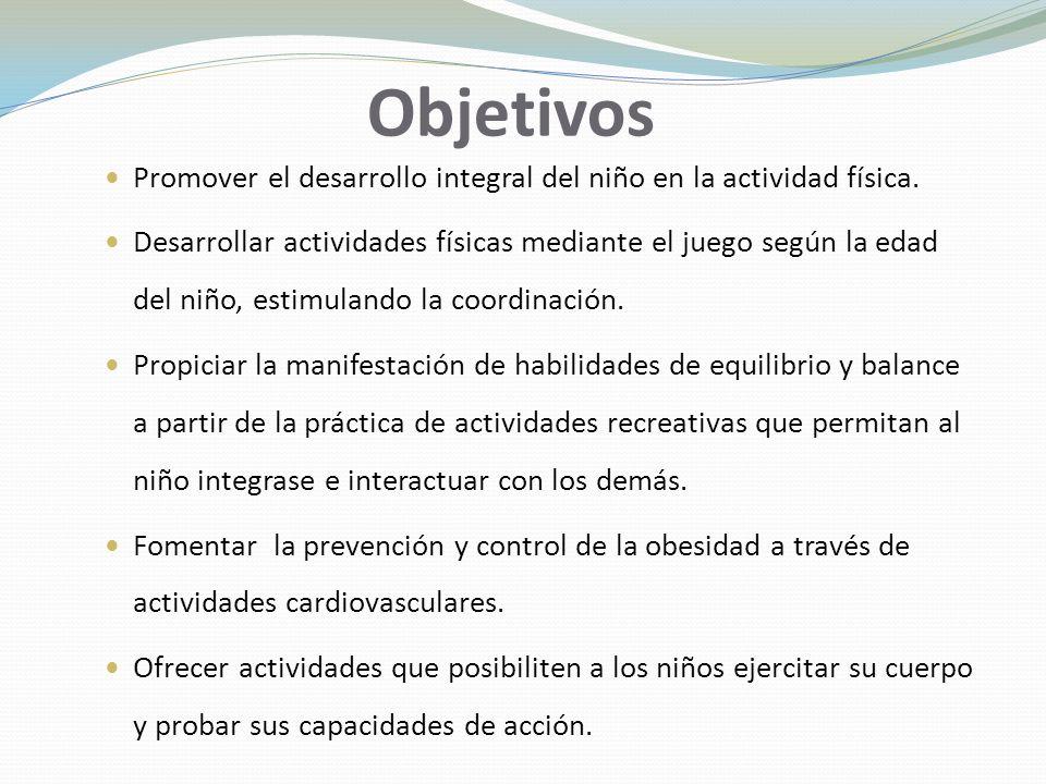 Objetivos Promover el desarrollo integral del niño en la actividad física.