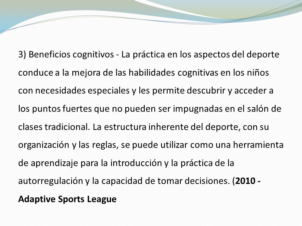 3) Beneficios cognitivos - La práctica en los aspectos del deporte conduce a la mejora de las habilidades cognitivas en los niños con necesidades especiales y les permite descubrir y acceder a los puntos fuertes que no pueden ser impugnadas en el salón de clases tradicional.