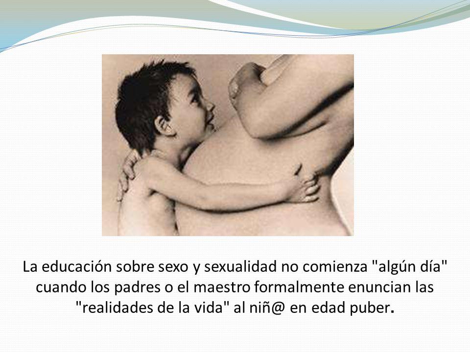 La educación sobre sexo y sexualidad no comienza algún día cuando los padres o el maestro formalmente enuncian las realidades de la vida al niñ@ en edad puber.