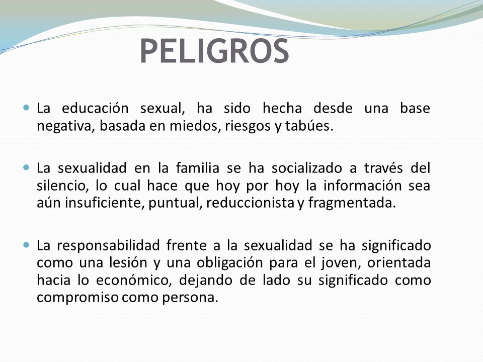 PELIGROS La educación sexual, ha sido hecha desde una base negativa, basada en miedos, riesgos y tabúes.