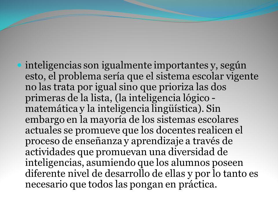inteligencias son igualmente importantes y, según esto, el problema sería que el sistema escolar vigente no las trata por igual sino que prioriza las dos primeras de la lista, (la inteligencia lógico -matemática y la inteligencia lingüística).