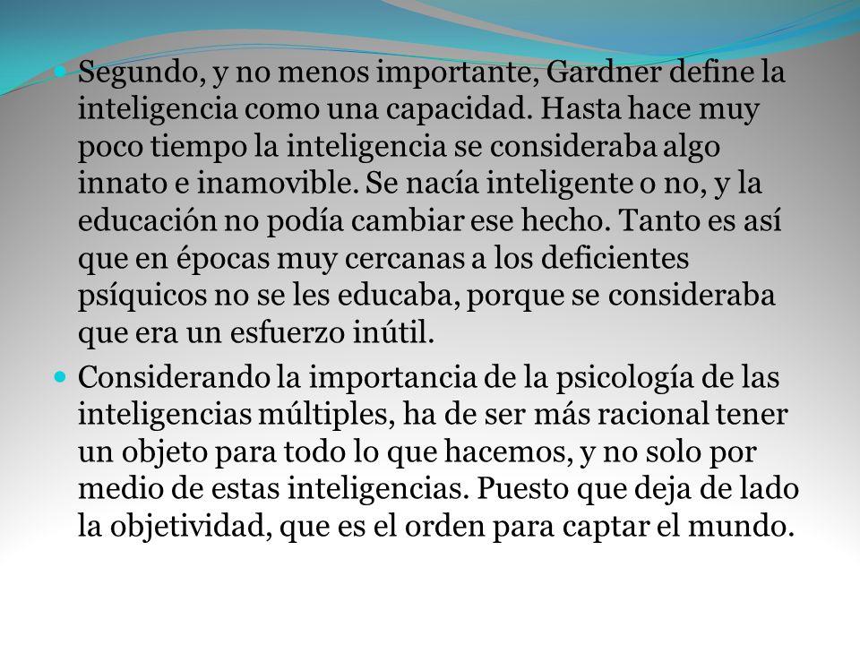 Segundo, y no menos importante, Gardner define la inteligencia como una capacidad. Hasta hace muy poco tiempo la inteligencia se consideraba algo innato e inamovible. Se nacía inteligente o no, y la educación no podía cambiar ese hecho. Tanto es así que en épocas muy cercanas a los deficientes psíquicos no se les educaba, porque se consideraba que era un esfuerzo inútil.