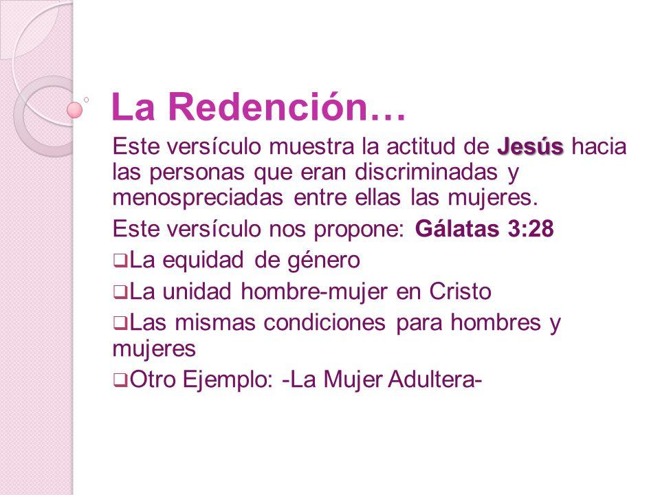 La Redención… Este versículo muestra la actitud de Jesús hacia las personas que eran discriminadas y menospreciadas entre ellas las mujeres.