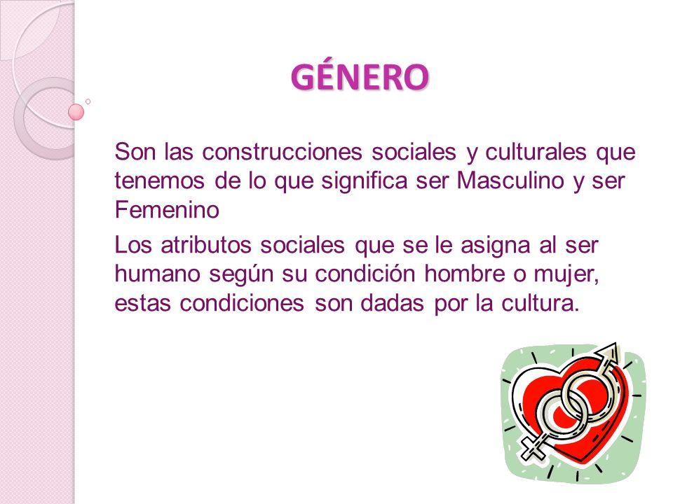 GÉNERO Son las construcciones sociales y culturales que tenemos de lo que significa ser Masculino y ser Femenino.