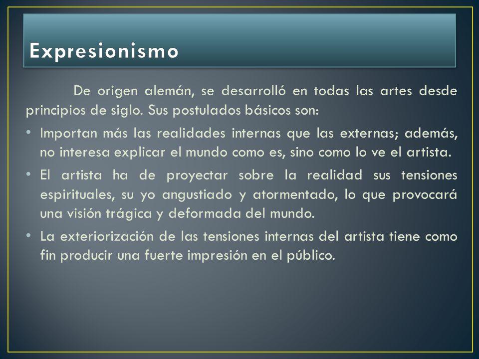 Expresionismo De origen alemán, se desarrolló en todas las artes desde principios de siglo. Sus postulados básicos son: