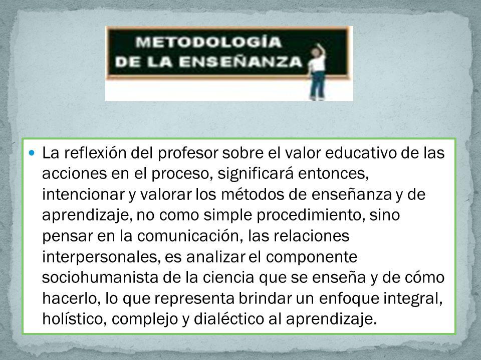 La reflexión del profesor sobre el valor educativo de las acciones en el proceso, significará entonces, intencionar y valorar los métodos de enseñanza y de aprendizaje, no como simple procedimiento, sino pensar en la comunicación, las relaciones interpersonales, es analizar el componente sociohumanista de la ciencia que se enseña y de cómo hacerlo, lo que representa brindar un enfoque integral, holístico, complejo y dialéctico al aprendizaje.