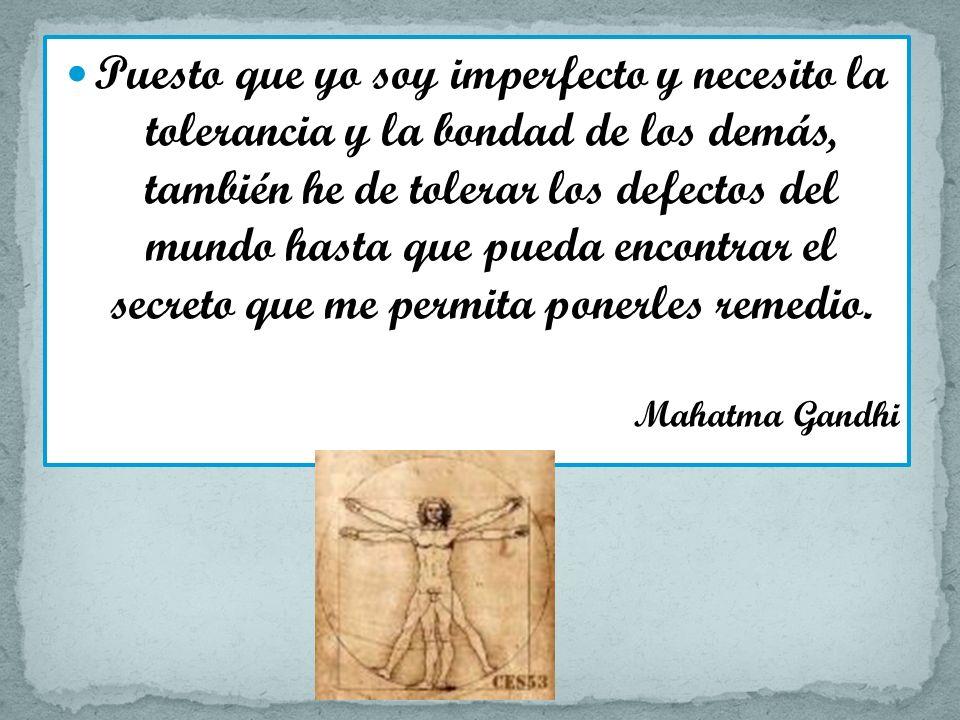 Puesto que yo soy imperfecto y necesito la tolerancia y la bondad de los demás, también he de tolerar los defectos del mundo hasta que pueda encontrar el secreto que me permita ponerles remedio.