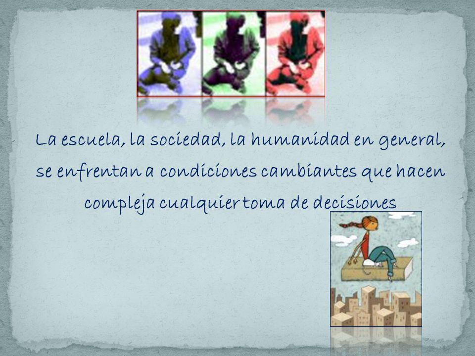 La escuela, la sociedad, la humanidad en general, se enfrentan a condiciones cambiantes que hacen compleja cualquier toma de decisiones