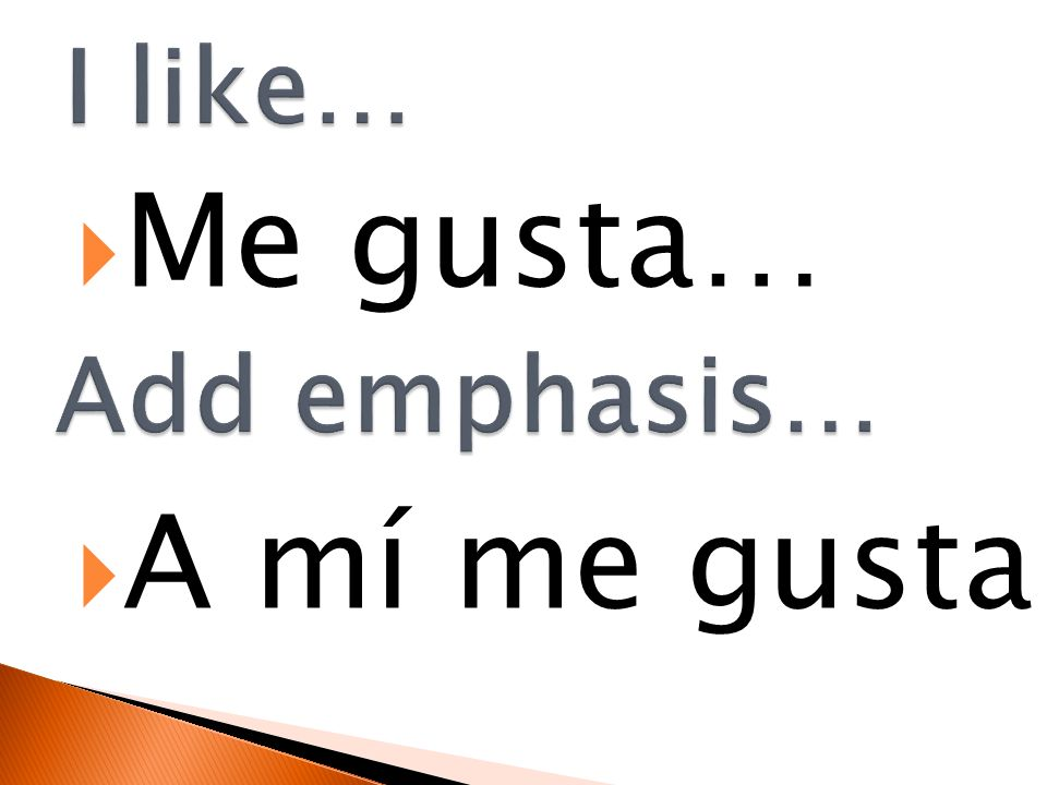 I like… Me gusta… A mí me gusta Add emphasis…