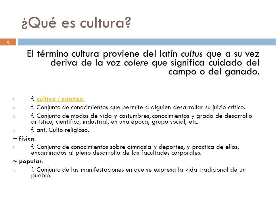 ¿Qué es cultura El término cultura proviene del latín cultus que a su vez deriva de la voz colere que significa cuidado del campo o del ganado.