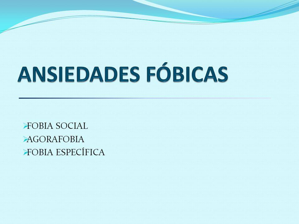 ANSIEDADES FÓBICAS FOBIA SOCIAL AGORAFOBIA FOBIA ESPECÍFICA