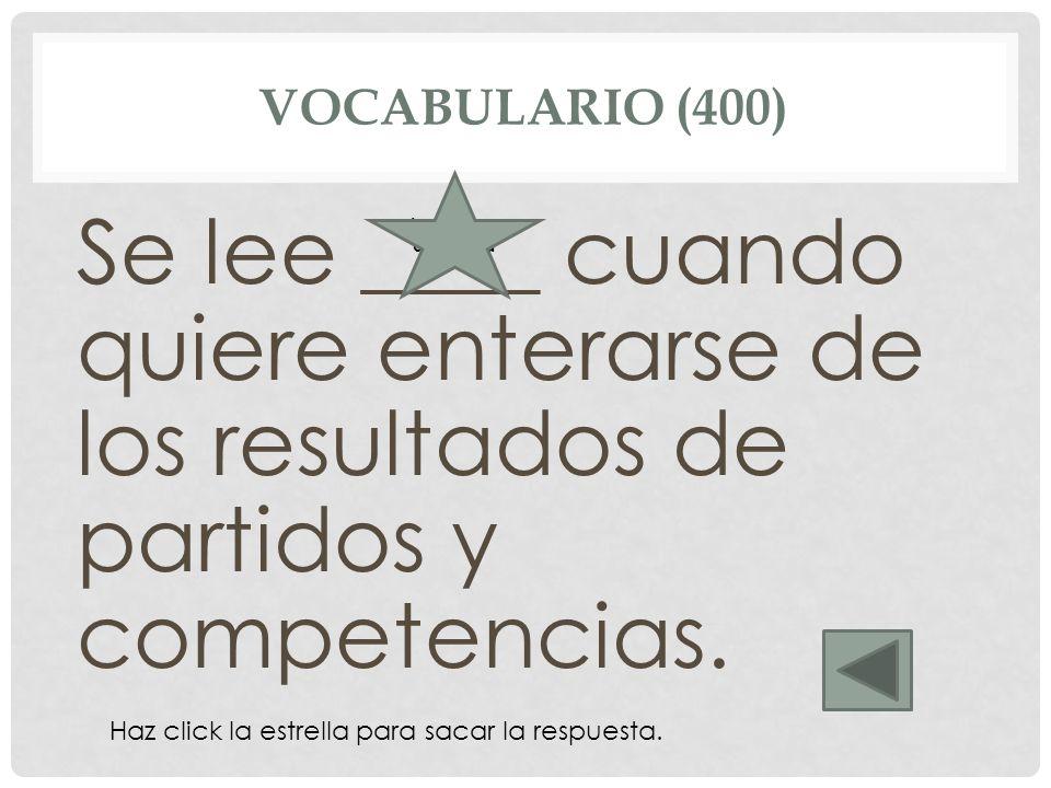 Vocabulario (400) Se lee ____ cuando quiere enterarse de los resultados de partidos y competencias.