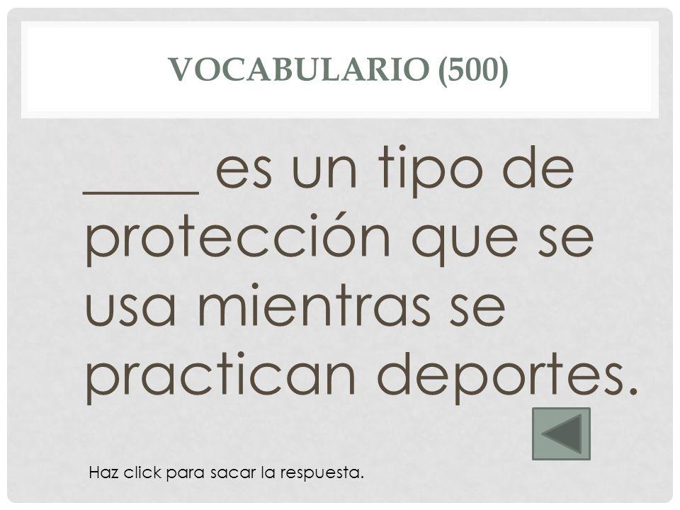 Vocabulario (500) ____ es un tipo de protección que se usa mientras se practican deportes. La rodillera.