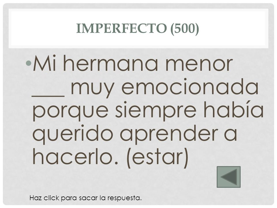 imperfecto (500) Mi hermana menor ___ muy emocionada porque siempre había querido aprender a hacerlo. (estar)