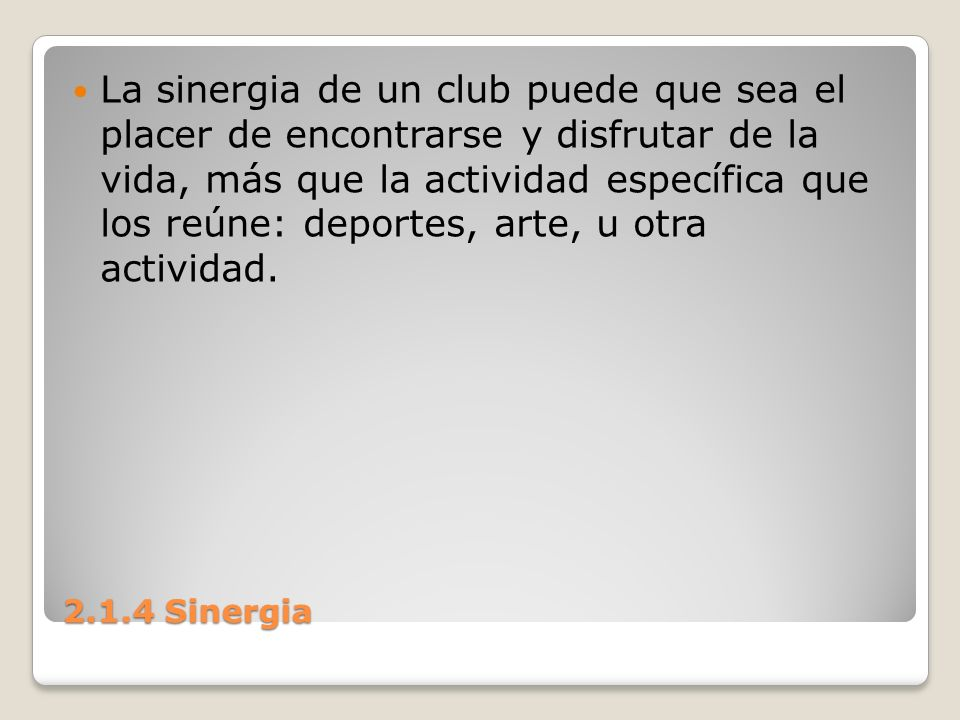 La sinergia de un club puede que sea el placer de encontrarse y disfrutar de la vida, más que la actividad específica que los reúne: deportes, arte, u otra actividad.